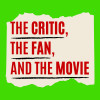 The CRITIC, the FAN, and the MOVIE